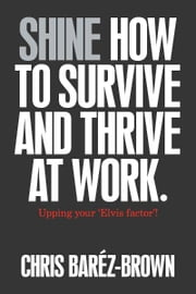 Shine - How to Survive and Thrive at Work ebook by Chris Baréz-Brown