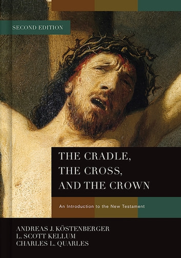 The Cradle, the Cross, and the Crown - An Introduction to the New Testament ebook by Dr. Andreas J. Köstenberger, Ph.D.,L. Scott Kellum,Charles L Quarles