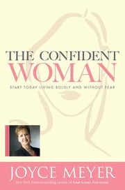 The Confident Woman - Start Today Living Boldly and Without Fear ebook by Joyce Meyer