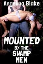 Mounted by the Swamp Men ebook by Angelina Blake