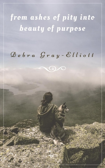 From Ashes of Pity into Beauty of Purpose ebook by Debra Gray-Elliott