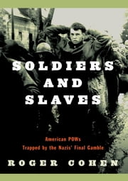 Soldiers and Slaves - American POWs Trapped by the Nazis' Final Gamble ebook by Roger Cohen