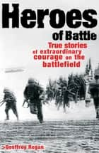 Heroes of Battle - True stories of extraordianry courage on the battle field ebook by Geoffrey Regan