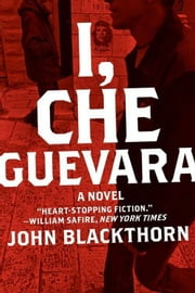 I, Che Guevara - A Novel ebook by John Blackthorn