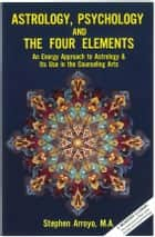 Astrology, Psychology & the Four Elements - An Energy Approach to Astrology & Its Use in the Counseling Arts ebook by Stephen Arroyo