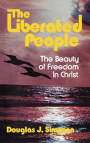 The Liberated People: The Beauty of Freedom in Christ ebook by Simpson, Douglas J.
