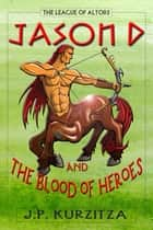 Jason D. and the Blood of Heroes ebook by J. P. Kurzitza