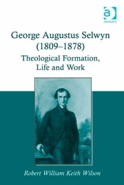 George Augustus Selwyn (1809-1878) - Theological Formation, Life and Work ebook by Dr Robert William Keith Wilson