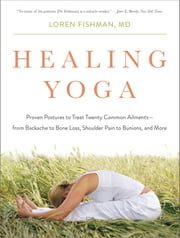 Healing Yoga: Proven Postures to Treat Twenty Common Ailments—from Backache to Bone Loss, Shoulder Pain to Bunions, and More ebook by Loren Fishman, MD