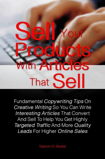 Sell Your Products With Articles That Sell - Learn How To Write For The Internet With These Fundamental Copywriting Tips On Creative Writing So You Can Write Interesting Articles That Convert And Sell To Help You Get Highly Targeted Traffic And More Quality Leads For Higher Online Sales ebook by Yasmin H. Muller