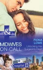Unlocking Her Surgeon's Heart (Mills & Boon Medical) (Midwives On-Call, Book 7) ebook by Fiona Lowe