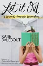 Let It Out - A Journey Through Journaling ebook by Katie Dalebout