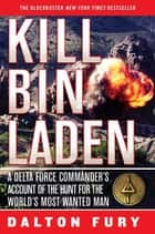 Kill Bin Laden - A Delta Force Commander's Account of the Hunt for the World's Most Wanted Man ebook by Dalton Fury