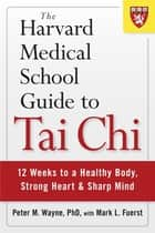 The Harvard Medical School Guide to Tai Chi - 12 Weeks to a Healthy Body, Strong Heart, and Sharp Mind Ebook di Peter Wayne