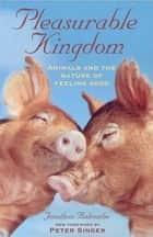 Pleasurable Kingdom - Animals and the Nature of Feeling Good ebook by Jonathan Balcombe