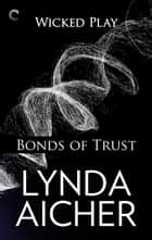Bonds of Trust: Book One of Wicked Play - A BDSM erotic romance ebook by Lynda Aicher