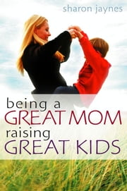Being a Great Mom, Raising Great Kids ebook by Sharon E. Jaynes