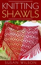 Knitting Shawls ebook by Susan Wilson