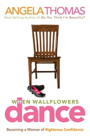 When Wallflowers Dance - Becoming a Woman of Righteous Confidence ebook by Angela Thomas