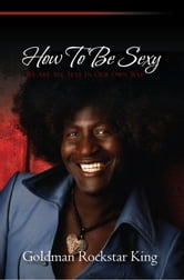 How To Be Sexy - We Are All Sexy In Our Own Way ebook by Goldman Rockstar King