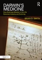 Darwin's Medicine - How Business Models in the Life Sciences Industry are Evolving ebook by Brian D. Smith
