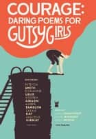 Courage: Daring Poems for Gutsy Girls ebook by Mindy Nettifee, Karen Finneyfrock, Rachel McKibbens