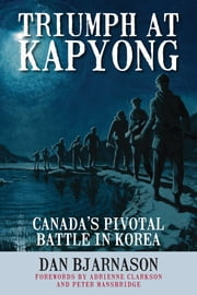 Triumph at Kapyong - Canada's Pivotal Battle in Korea ebook by Dan Bjarnason