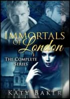 Immortals of London (The Complete Series) ebook by Katy Baker