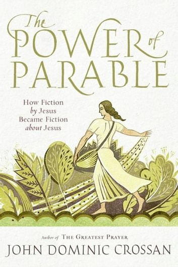 The Power of Parable - How Fiction by Jesus Became Fiction about Jesus ebook by John Crossan