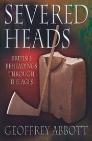 Severed, British Beheadings - British Beheadings Through The Ages ebook by Abbott,Geoffrey