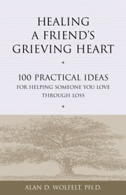 Healing a Friend's Grieving Heart - 100 Practical Ideas for Helping Someone You Love Through Loss ebook by Alan D. Wolfelt, PhD