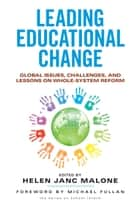 Leading Educational Change - Global Issues, Challenges, and Lessons on Whole-System Reform ebook by Helen Janc Malone
