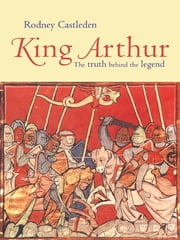 King Arthur - The Truth Behind the Legend ebook by Rodney Castleden