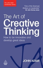 The Art of Creative Thinking: How to be Innovative and Develop Great Ideas - How to be Innovative and Develop Great Ideas ebook by John Adair