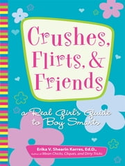 Crushes, Flirts, And Friends - A Real Girl's Guide to Boy Smarts ebook by Erika V. Shearin Karres