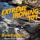 Extreme Ironing 101 - A Quick Guide on How to Extreme Iron Step by Step from A to Z audiobook by HowExpert, Marie Claire Medina