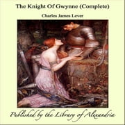 The Knight Of Gwynne (Complete) ebook by Charles James Lever