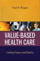 Value Based Health Care - Linking Finance and Quality ebook by Yosef D. Dlugacz