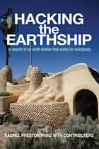 Hacking the Earthship: In Search of an Earth-Shelter that Works for EveryBody eBook by Rachel Preston Prinz