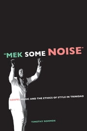 """Mek Some Noise"": Gospel Music and the Ethics of Style in Trinidad ebook by Rommen, Timothy"