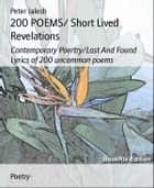 200 POEMS/ Short Lived Revelations: Contemporary Poertry/Lost And Found Lyrics of 200 uncommon poems ebook by Peter Jalesh