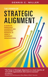 The Power of Strategic Alignment - A Guide to Energizing Leadership and Maximizing Potential in Today's Nonprofit Organizations ebook by Dennis C. Miller