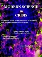 Modern Science in Crisis - Best to be aware of the influences on scientists that affect the validity of their work ebook by Ernest Kinnie, PhD