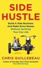 Side Hustle - Build a Side Business and Earn Extra Cash, Without Quitting Your Day Job ebook by Chris Guillebeau