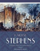 A History of the French Revolution Volume I ebook by H. Morse Stephens