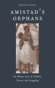 Amistad's Orphans - An Atlantic Story of Children, Slavery, and Smuggling ebook by Benjamin Nicholas Lawrance