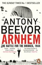 Arnhem - The Battle for the Bridges, 1944: The Sunday Times No 1 Bestseller ebook by Antony Beevor