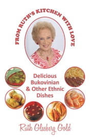 FROM RUTH'S KITCHEN WITH LOVE - DELICIOUS BUKOVINIAN & OTHER ETHNIC DISHES ebook by Ruth Glasberg Gold
