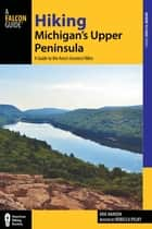 Hiking Michigan's Upper Peninsula - A Guide to the Area's Greatest Hikes ebook by Eric Hansen, Rebecca Pelky
