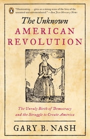 The Unknown American Revolution - The Unruly Birth of Democracy and the Struggle to Create America ebook by Gary B. Nash
